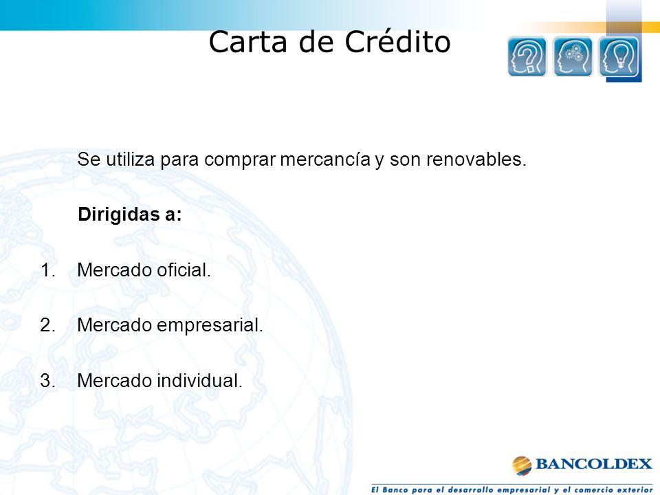 Carta de Crédito Se utiliza para comprar mercancía y son renovables. Dirigidas a: 1.Mercado oficial. 2.Mercado empresarial. 3.Mercado individual.