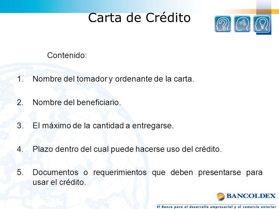 Carta de Crédito Contenido: 1.Nombre del tomador y ordenante de la carta. 2.Nombre del beneficiario. 3.El máximo de la cantidad a entregarse. 4.Plazo