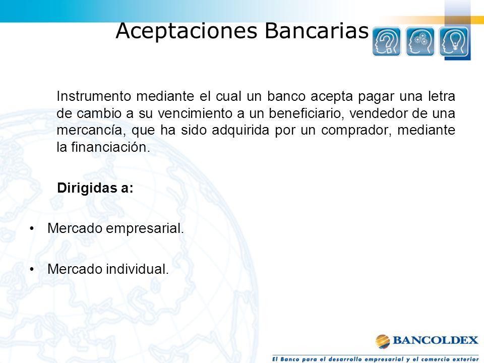 Aceptaciones Bancarias Instrumento mediante el cual un banco acepta pagar una letra de cambio a su vencimiento a un beneficiario, vendedor de una merc
