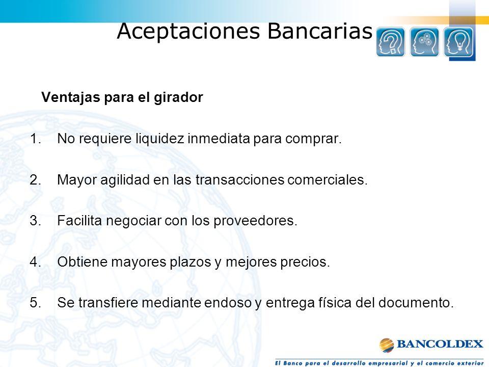 Aceptaciones Bancarias Ventajas para el girador 1.No requiere liquidez inmediata para comprar. 2.Mayor agilidad en las transacciones comerciales. 3.Fa