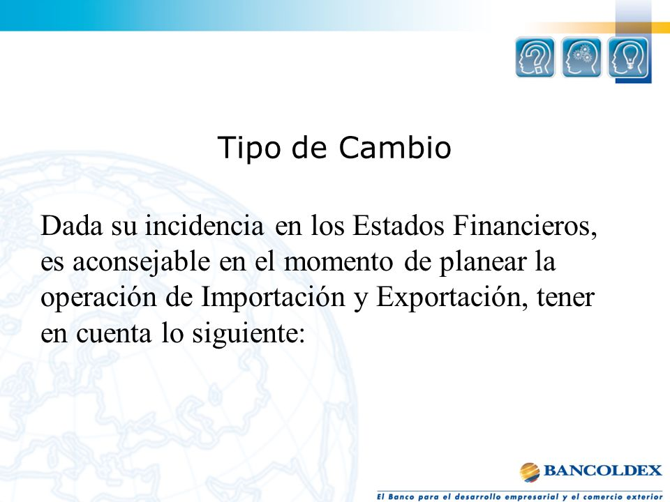 Tipo de Cambio Dada su incidencia en los Estados Financieros, es aconsejable en el momento de planear la operación de Importación y Exportación, tener