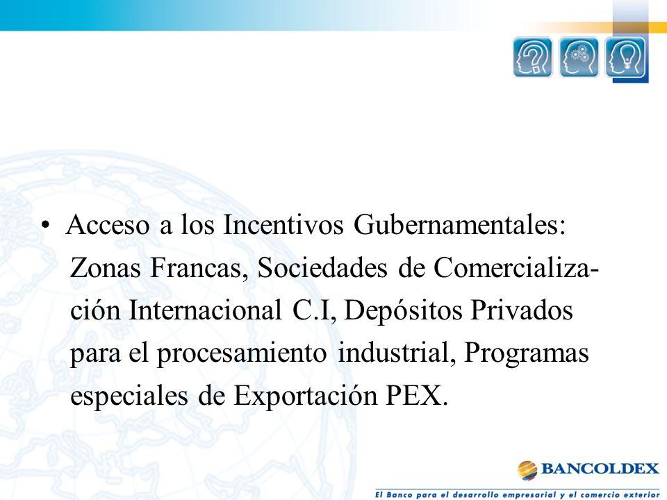 Acceso a los Incentivos Gubernamentales: Zonas Francas, Sociedades de Comercializa- ción Internacional C.I, Depósitos Privados para el procesamiento i