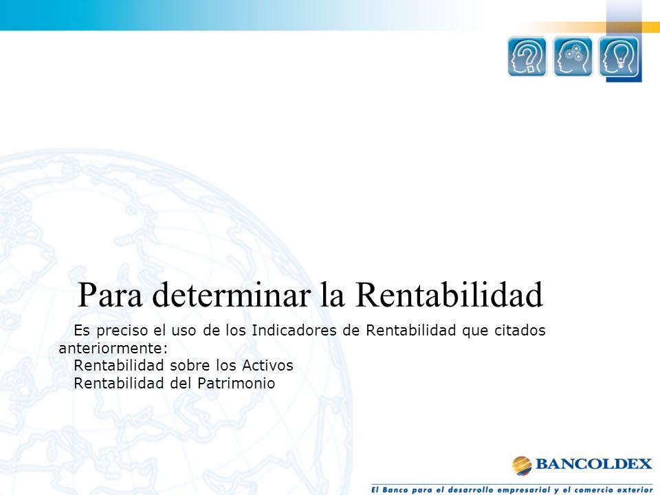 Es preciso el uso de los Indicadores de Rentabilidad que citados anteriormente: Rentabilidad sobre los Activos Rentabilidad del Patrimonio Para determ