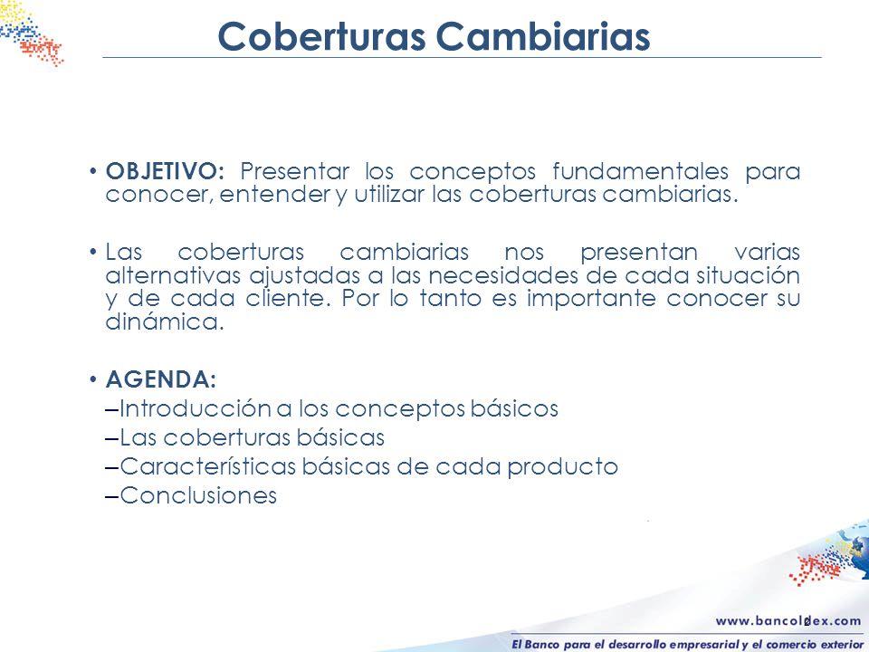 2 Coberturas Cambiarias OBJETIVO: Presentar los conceptos fundamentales para conocer, entender y utilizar las coberturas cambiarias. Las coberturas ca