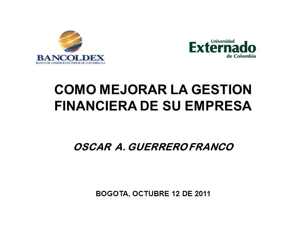 COMO MEJORAR LA GESTION FINANCIERA DE SU EMPRESA OSCAR A. GUERRERO FRANCO BOGOTA, OCTUBRE 12 DE 2011