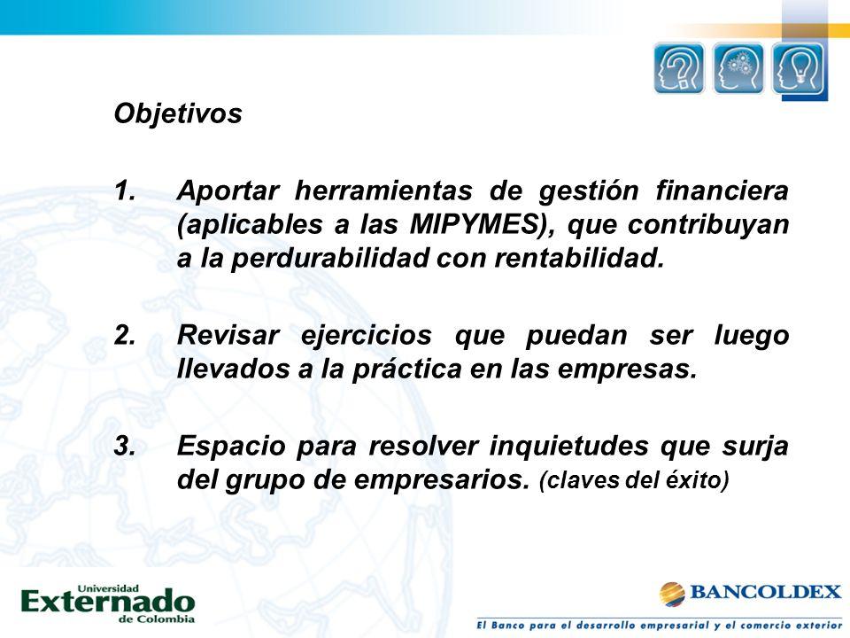 Objetivos 1.Aportar herramientas de gestión financiera (aplicables a las MIPYMES), que contribuyan a la perdurabilidad con rentabilidad. 2. Revisar ej