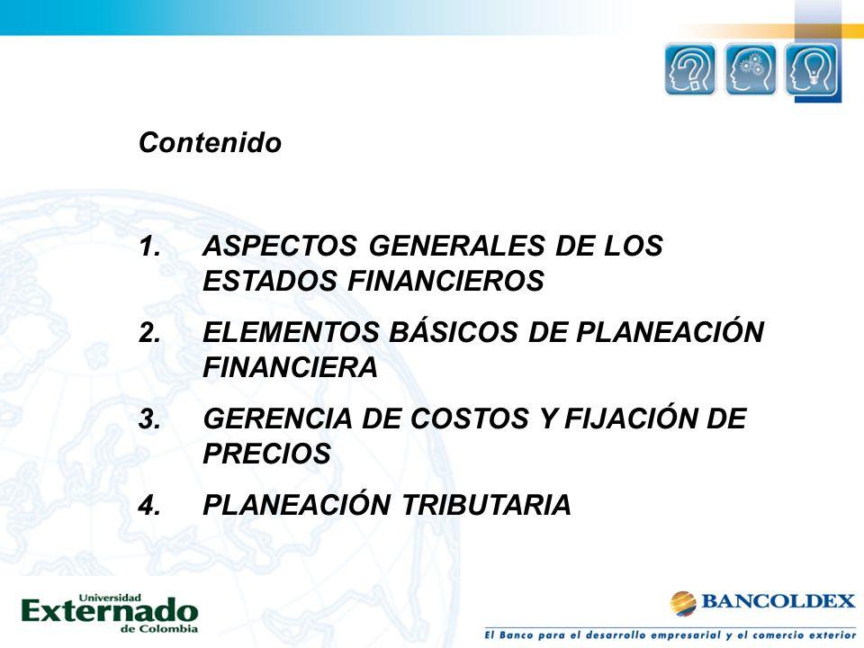 Contenido 1.ASPECTOS GENERALES DE LOS ESTADOS FINANCIEROS 2.ELEMENTOS BÁSICOS DE PLANEACIÓN FINANCIERA 3.GERENCIA DE COSTOS Y FIJACIÓN DE PRECIOS 4.PL