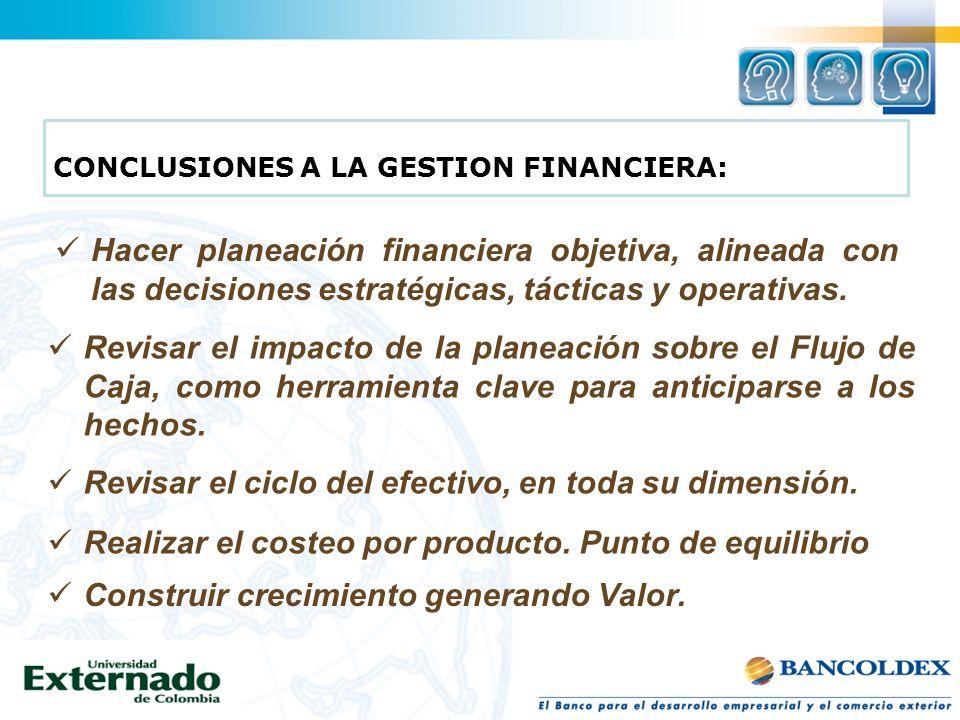 Hacer planeación financiera objetiva, alineada con las decisiones estratégicas, tácticas y operativas. CONCLUSIONES A LA GESTION FINANCIERA: Revisar e