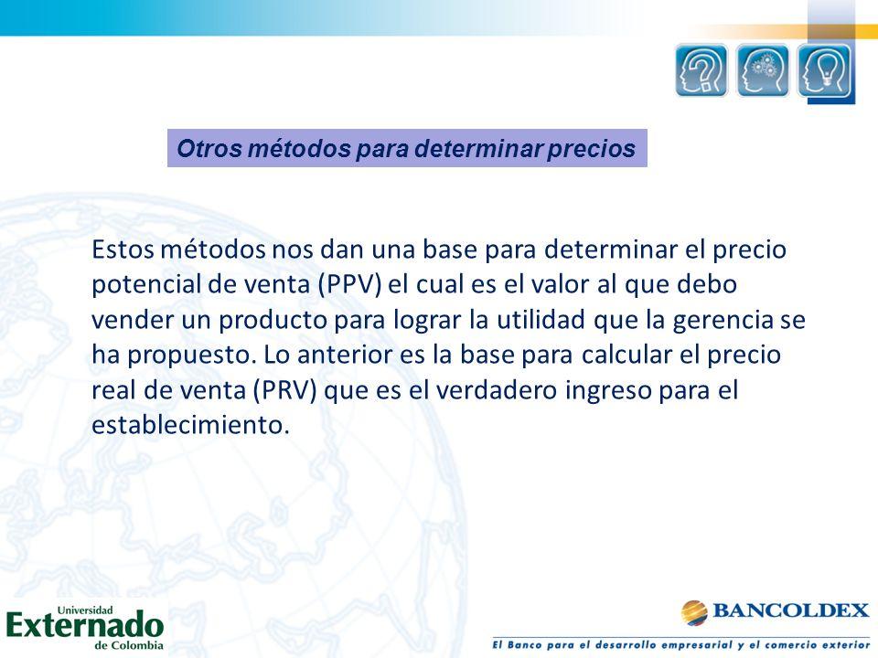 Otros métodos para determinar precios Estos métodos nos dan una base para determinar el precio potencial de venta (PPV) el cual es el valor al que deb