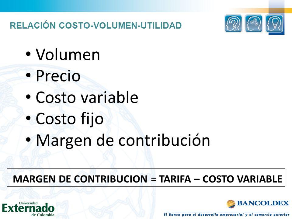 Volumen Precio Costo variable Costo fijo Margen de contribución MARGEN DE CONTRIBUCION = TARIFA – COSTO VARIABLE RELACIÓN COSTO-VOLUMEN-UTILIDAD