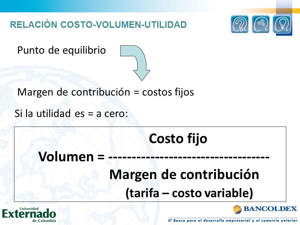 Costo fijo Volumen = ----------------------------------- Margen de contribución (tarifa – costo variable) Si la utilidad es = a cero: RELACIÓN COSTO-V