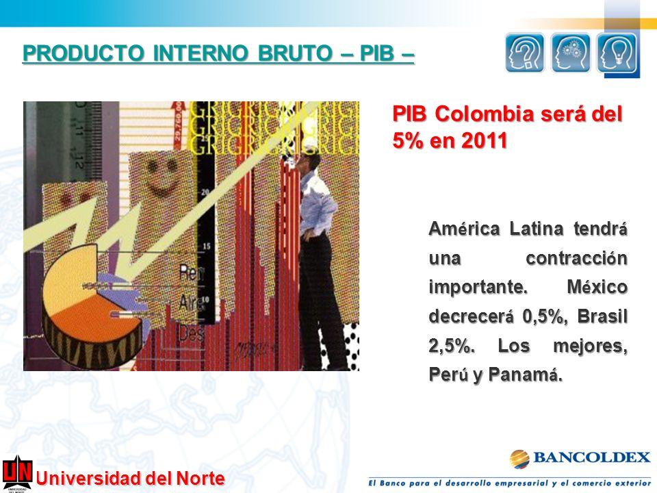 Universidad del Norte PRODUCTO INTERNO BRUTO – PIB – PRODUCTO INTERNO BRUTO – PIB – PIB Colombia será del 5% en 2011 Am é rica Latina tendr á una cont