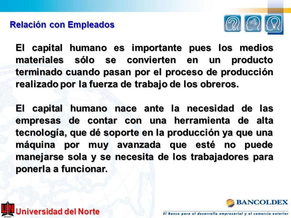 Universidad del Norte Relación con Empleados El capital humano es importante pues los medios materiales sólo se convierten en un producto terminado cu