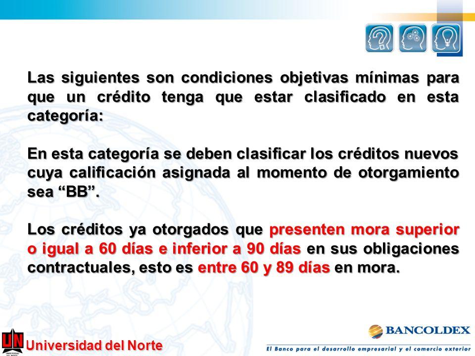 Universidad del Norte Las siguientes son condiciones objetivas mínimas para que un crédito tenga que estar clasificado en esta categoría: En esta cate