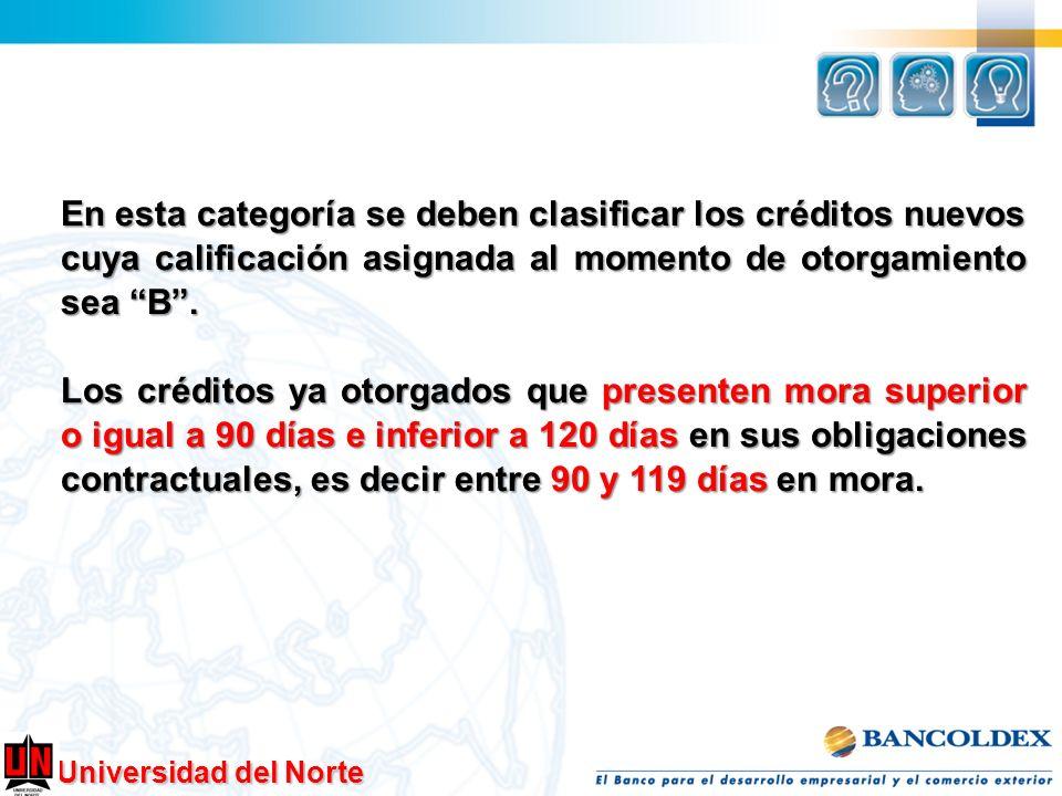 Universidad del Norte En esta categoría se deben clasificar los créditos nuevos cuya calificación asignada al momento de otorgamiento sea B. Los crédi