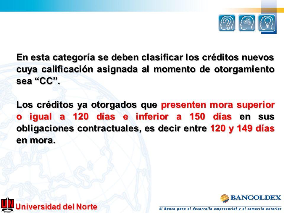 Universidad del Norte En esta categoría se deben clasificar los créditos nuevos cuya calificación asignada al momento de otorgamiento sea CC. Los créd