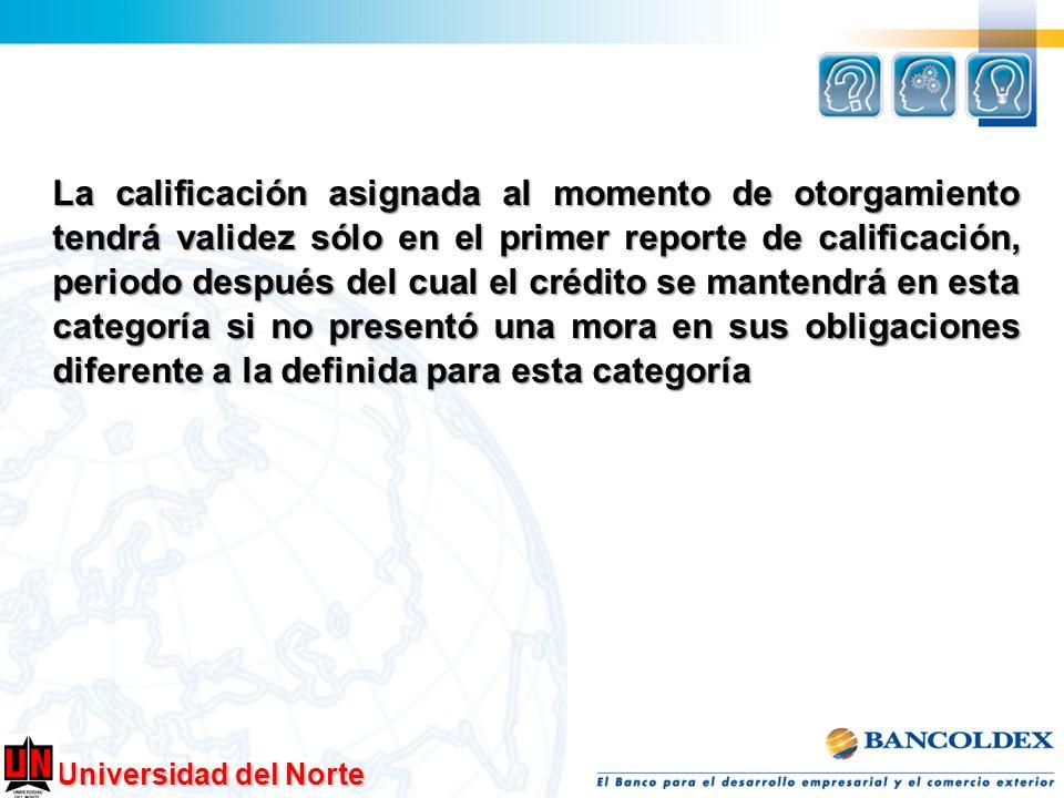 Universidad del Norte La calificación asignada al momento de otorgamiento tendrá validez sólo en el primer reporte de calificación, periodo después de
