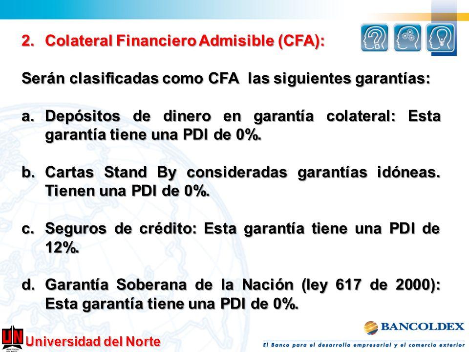 Universidad del Norte 2.Colateral Financiero Admisible (CFA): Serán clasificadas como CFA las siguientes garantías: a.Depósitos de dinero en garantía