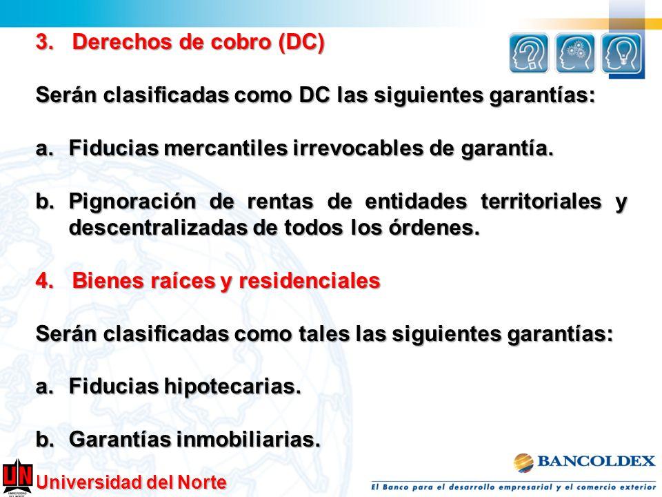 Universidad del Norte 3. Derechos de cobro (DC) Serán clasificadas como DC las siguientes garantías: a.Fiducias mercantiles irrevocables de garantía.