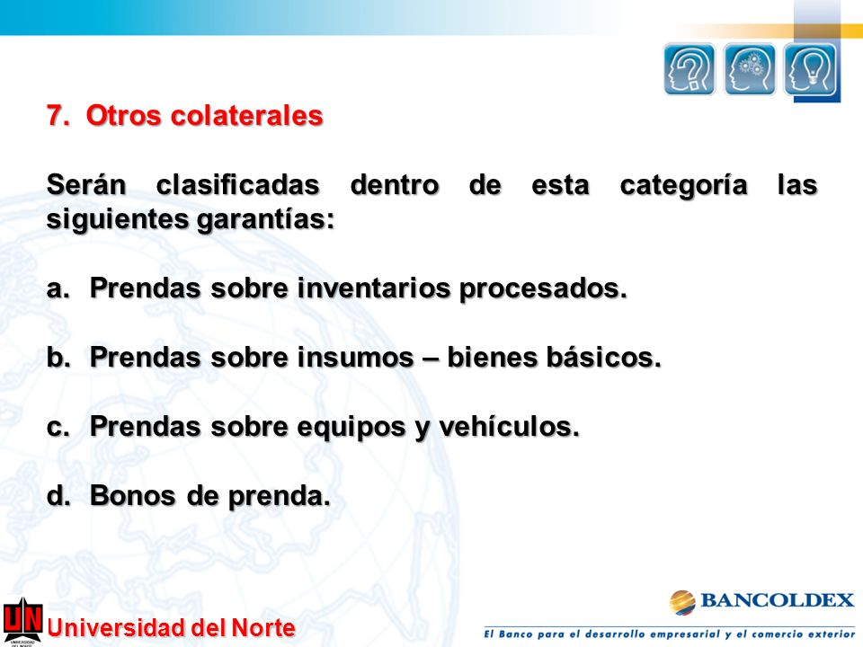 Universidad del Norte 7. Otros colaterales Serán clasificadas dentro de esta categoría las siguientes garantías: a.Prendas sobre inventarios procesado