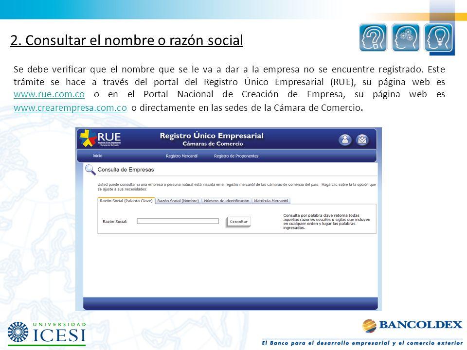 2. Consultar el nombre o razón social Se debe verificar que el nombre que se le va a dar a la empresa no se encuentre registrado. Este trámite se hace