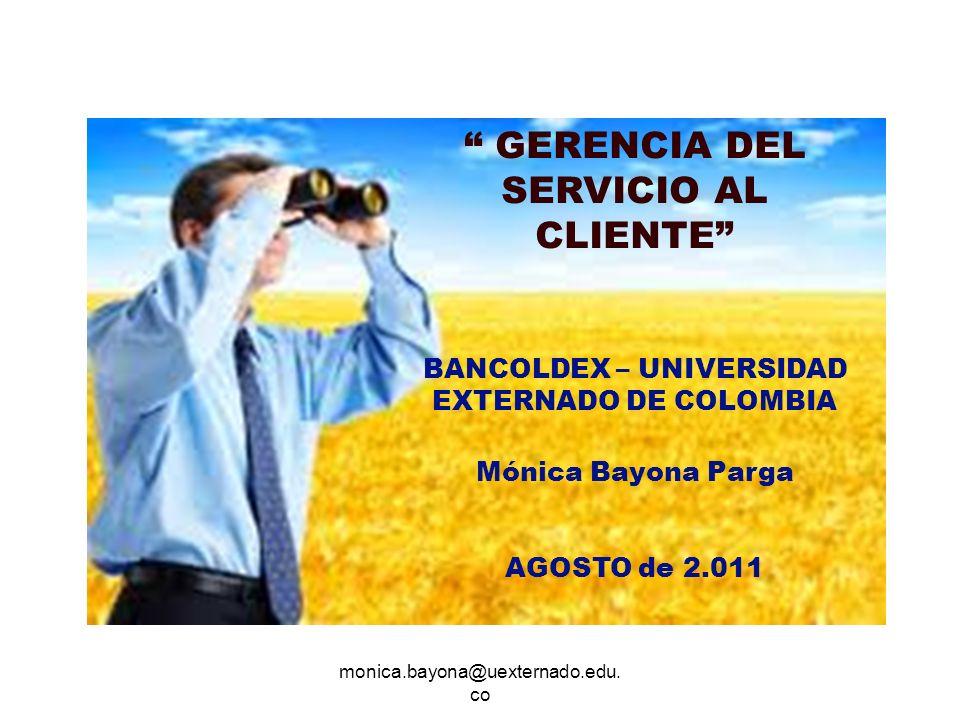 monica.bayona@uexternado.edu. co GERENCIA DEL SERVICIO AL CLIENTE BANCOLDEX – UNIVERSIDAD EXTERNADO DE COLOMBIA Mónica Bayona Parga AGOSTO de 2.011