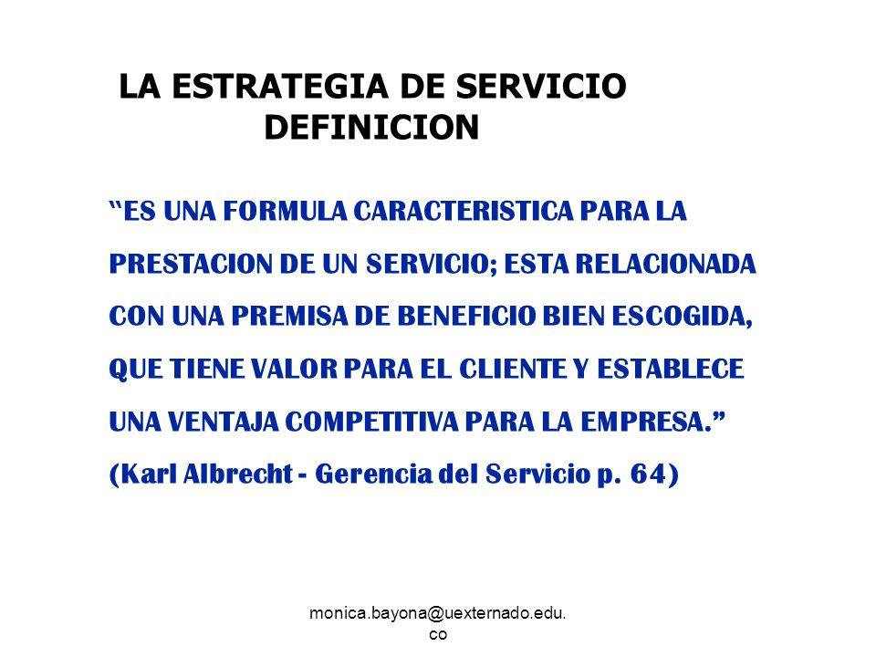 monica.bayona@uexternado.edu. co LA ESTRATEGIA DE SERVICIO DEFINICION ES UNA FORMULA CARACTERISTICA PARA LA PRESTACION DE UN SERVICIO; ESTA RELACIONAD