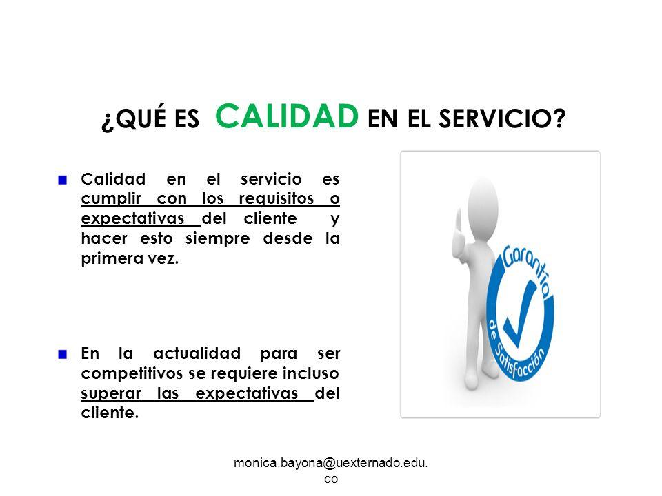 monica.bayona@uexternado.edu. co ¿QUÉ ES CALIDAD EN EL SERVICIO? Calidad en el servicio es cumplir con los requisitos o expectativas del cliente y hac