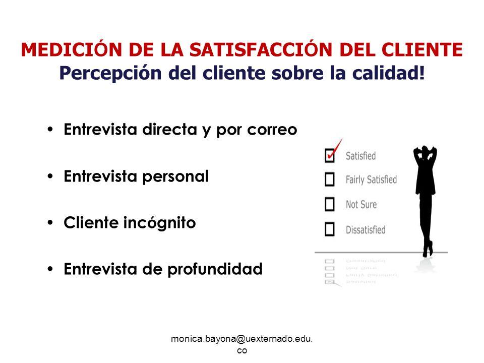 monica.bayona@uexternado.edu. co MEDICI Ó N DE LA SATISFACCI Ó N DEL CLIENTE Percepción del cliente sobre la calidad! Entrevista directa y por correo