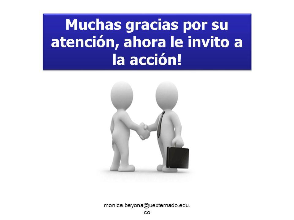monica.bayona@uexternado.edu. co Muchas gracias por su atención, ahora le invito a la acción!