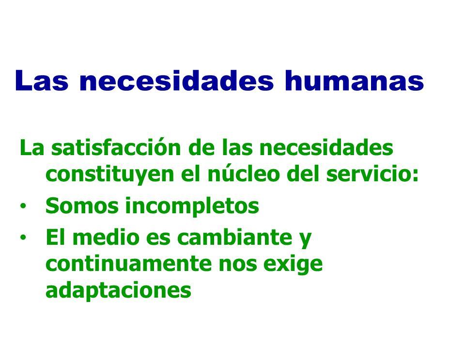 La satisfacción de las necesidades constituyen el núcleo del servicio: Somos incompletos El medio es cambiante y continuamente nos exige adaptaciones