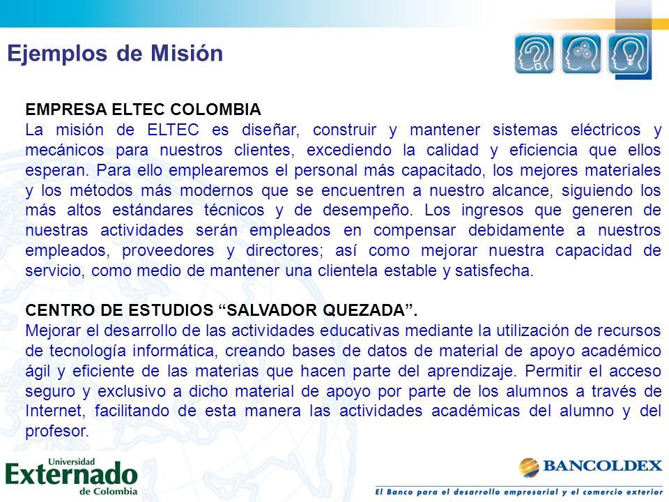 Ejemplos de Misión EMPRESA ELTEC COLOMBIA La misión de ELTEC es diseñar, construir y mantener sistemas eléctricos y mecánicos para nuestros clientes,