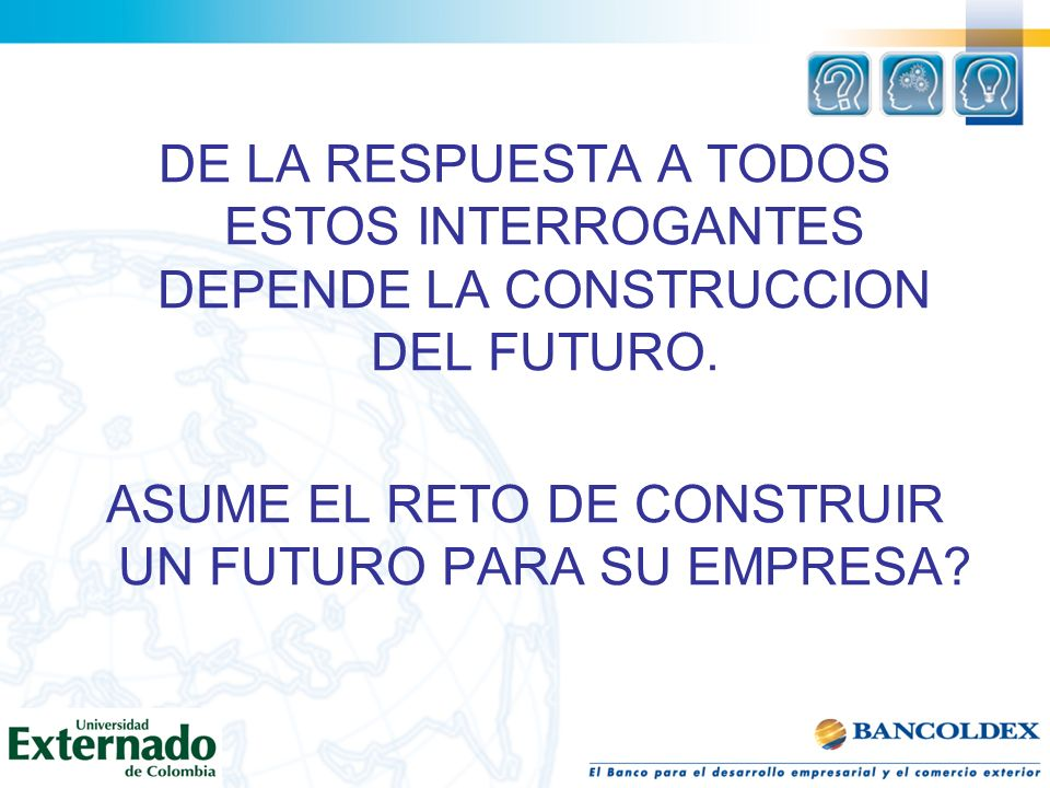 DE LA RESPUESTA A TODOS ESTOS INTERROGANTES DEPENDE LA CONSTRUCCION DEL FUTURO. ASUME EL RETO DE CONSTRUIR UN FUTURO PARA SU EMPRESA?