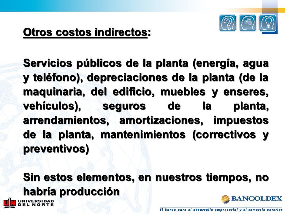 Otros costos indirectos: Servicios públicos de la planta (energía, agua y teléfono), depreciaciones de la planta (de la maquinaria, del edificio, mueb