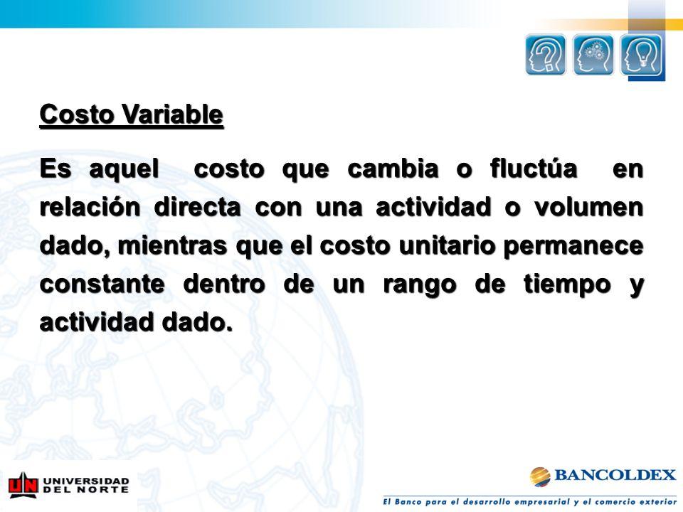 Costo Variable Es aquel costo que cambia o fluctúa en relación directa con una actividad o volumen dado, mientras que el costo unitario permanece cons