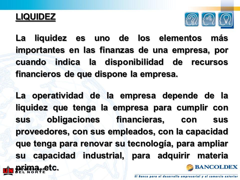 LIQUIDEZ La liquidez es uno de los elementos más importantes en las finanzas de una empresa, por cuando indica la disponibilidad de recursos financier
