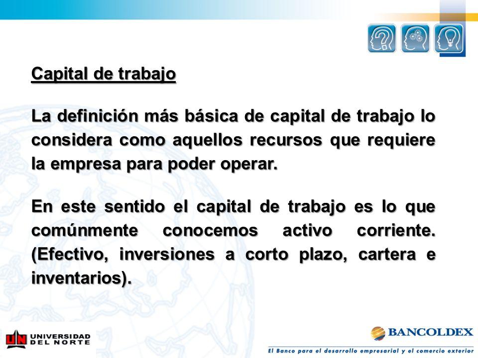 Capital de trabajo La definición más básica de capital de trabajo lo considera como aquellos recursos que requiere la empresa para poder operar. En es