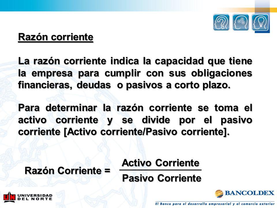 Razón corriente La razón corriente indica la capacidad que tiene la empresa para cumplir con sus obligaciones financieras, deudas o pasivos a corto pl