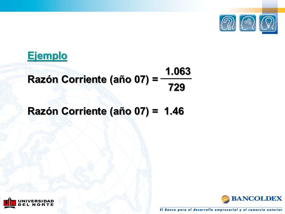 Ejemplo 1.063 1.063 Razón Corriente (año 07) = 729 729 Razón Corriente (año 07) = 1.46