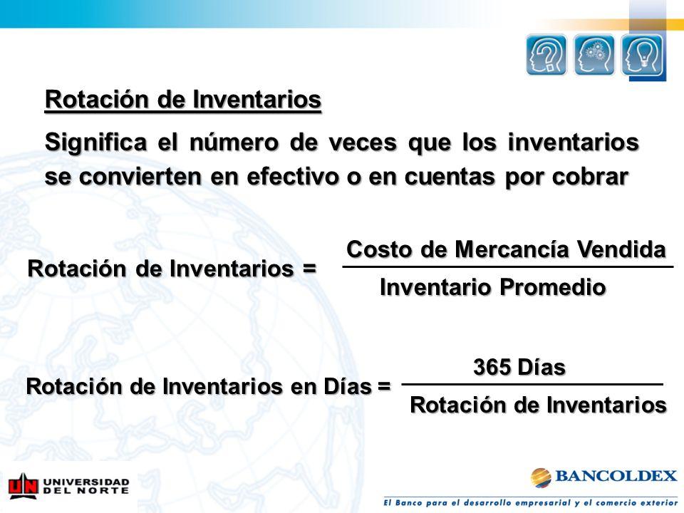Rotación de Inventarios Significa el número de veces que los inventarios se convierten en efectivo o en cuentas por cobrar Costo de Mercancía Vendida