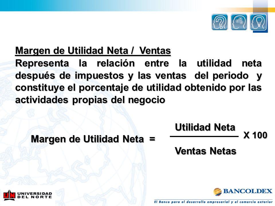 Margen de Utilidad Neta / Ventas Representa la relación entre la utilidad neta después de impuestos y las ventas del periodo y constituye el porcentaj