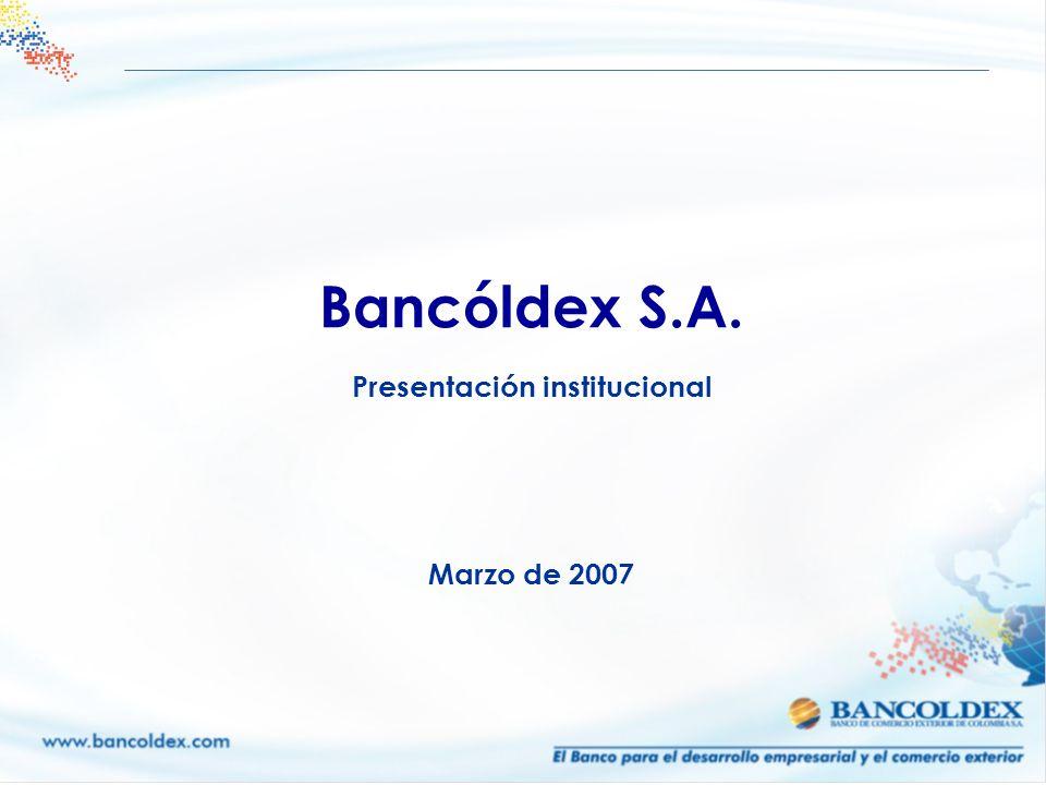 Bancóldex S.A. Presentación institucional Marzo de 2007