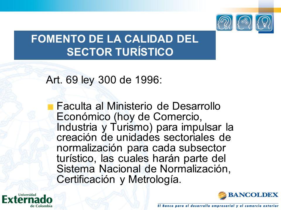 FOMENTO DE LA CALIDAD DEL SECTOR TURÍSTICO Art. 69 ley 300 de 1996: Faculta al Ministerio de Desarrollo Económico (hoy de Comercio, Industria y Turism