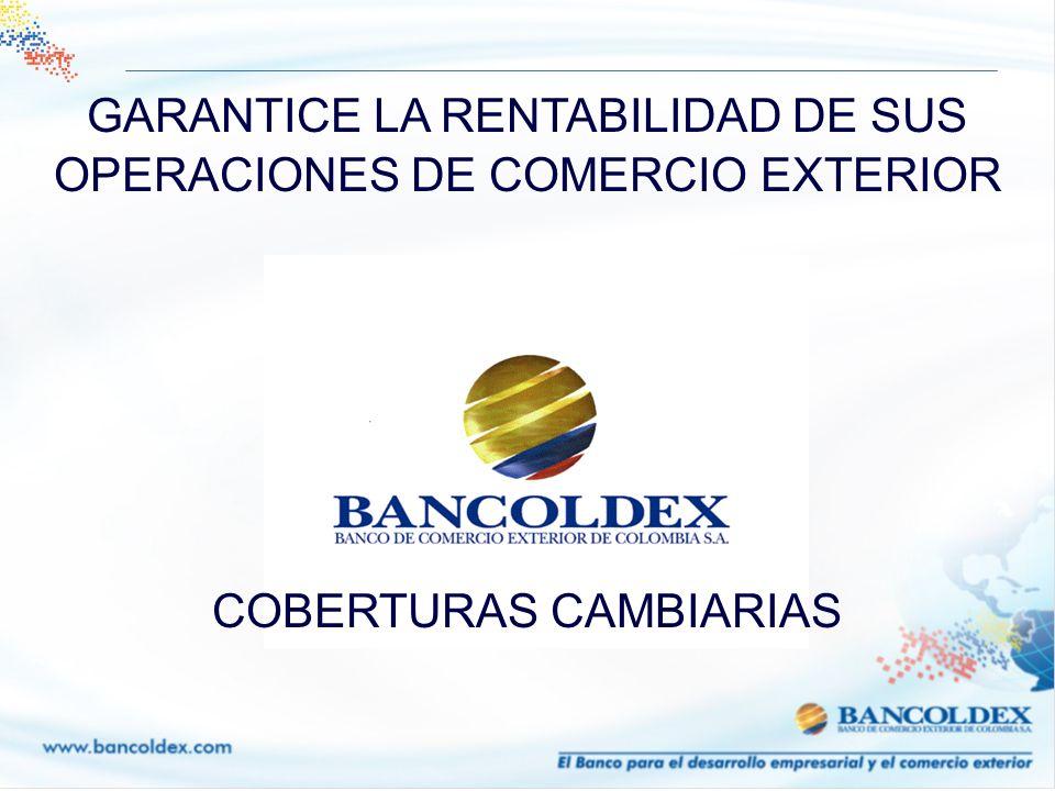 GARANTICE LA RENTABILIDAD DE SUS OPERACIONES DE COMERCIO EXTERIOR COBERTURAS CAMBIARIAS