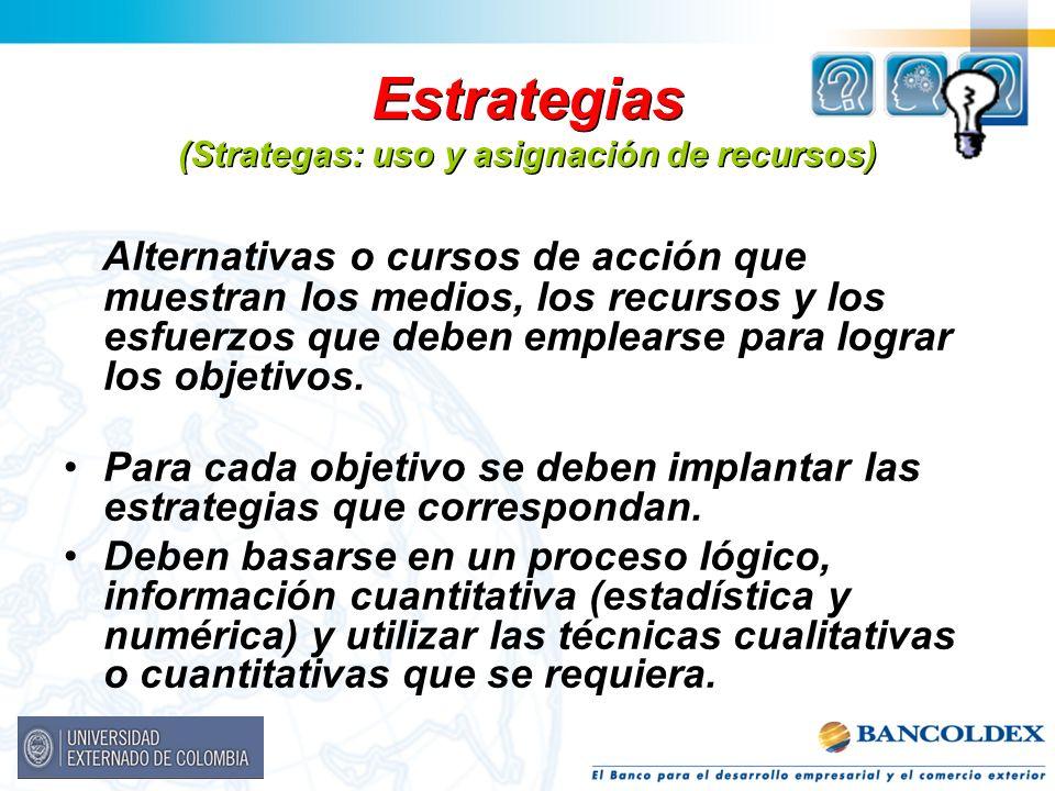 Estrategias (Strategas: uso y asignación de recursos) Alternativas o cursos de acción que muestran los medios, los recursos y los esfuerzos que deben