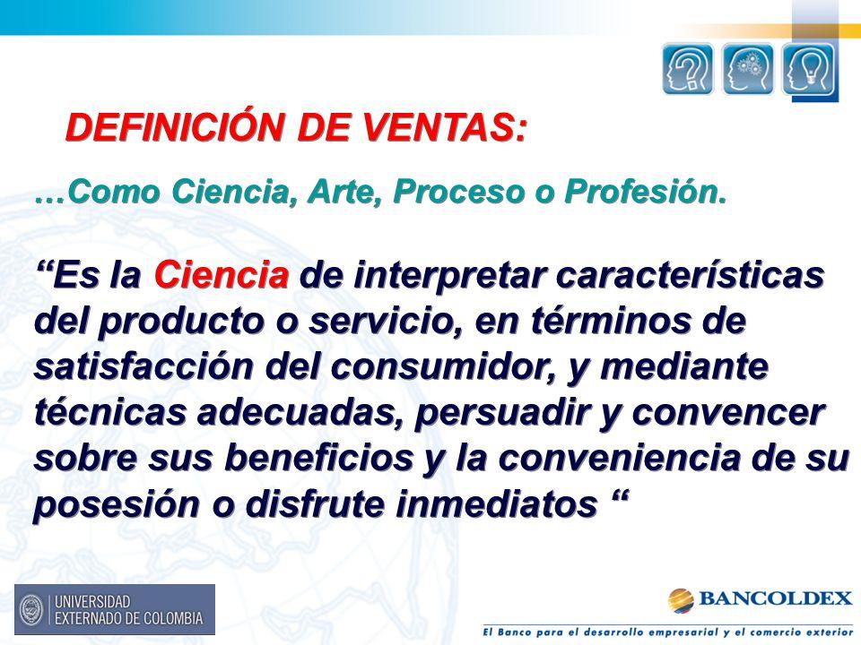 DEFINICIÓN DE VENTAS: …Como Ciencia, Arte, Proceso o Profesión. Es la Ciencia de interpretar características del producto o servicio, en términos de s