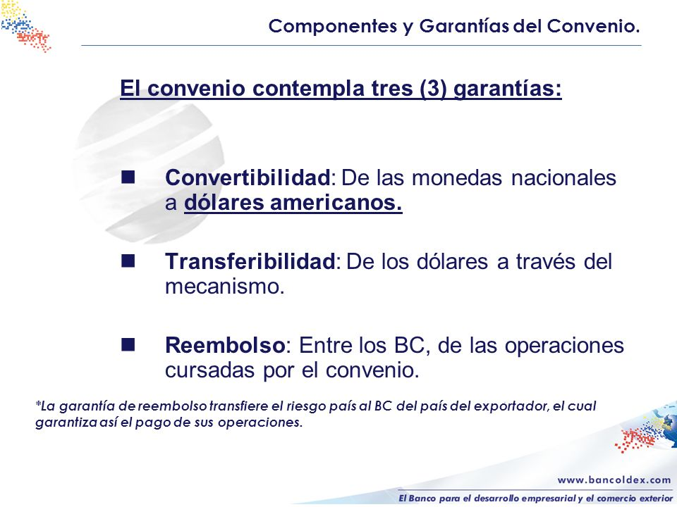 El convenio contempla tres (3) garantías: Convertibilidad: De las monedas nacionales a dólares americanos. Transferibilidad: De los dólares a través d