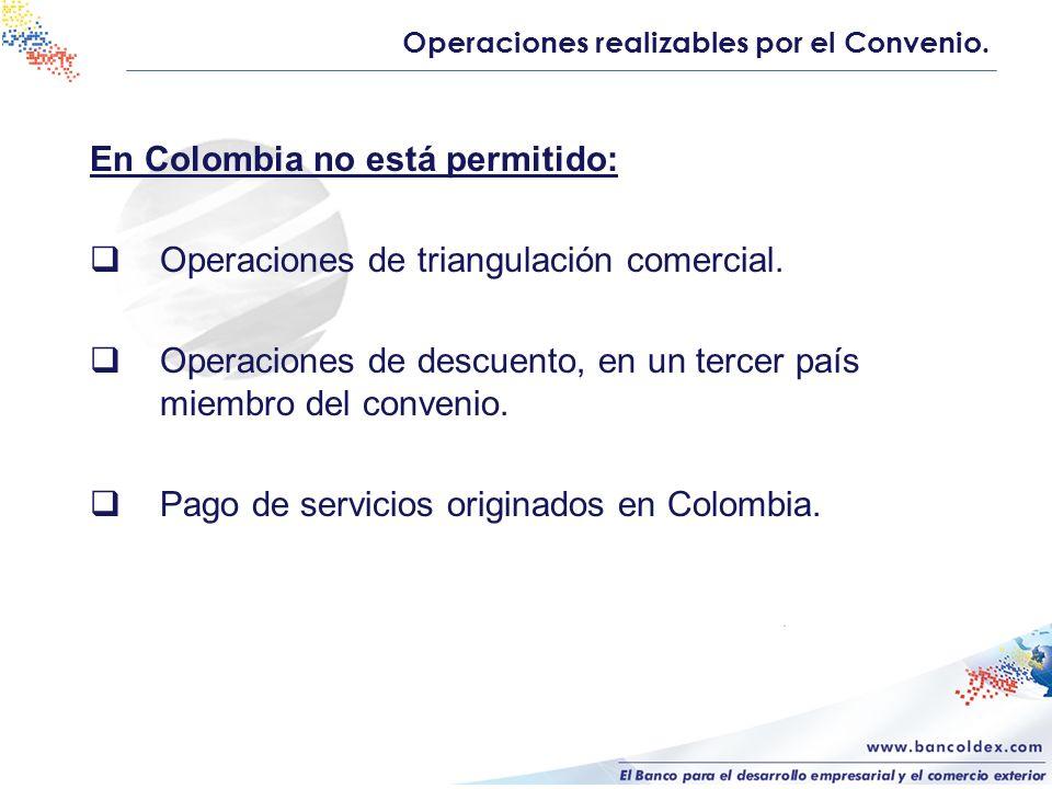 En Colombia no está permitido: Operaciones de triangulación comercial. Operaciones de descuento, en un tercer país miembro del convenio. Pago de servi