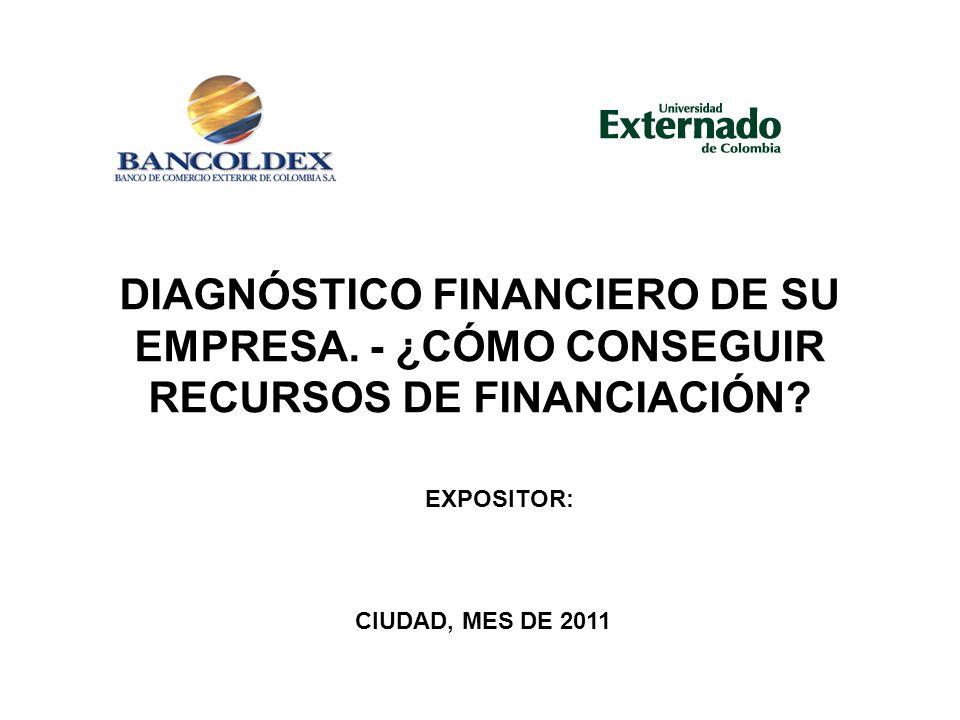 DIAGNÓSTICO FINANCIERO DE SU EMPRESA. - ¿CÓMO CONSEGUIR RECURSOS DE FINANCIACIÓN? CIUDAD, MES DE 2011 EXPOSITOR:
