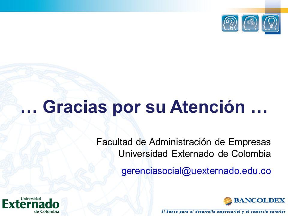 … Gracias por su Atención … Facultad de Administración de Empresas Universidad Externado de Colombia gerenciasocial@uexternado.edu.co